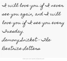 I will love you if I never see you again, and I will love you if I see you every Tuesday. Lemony Snicket - The Beatrice Letters