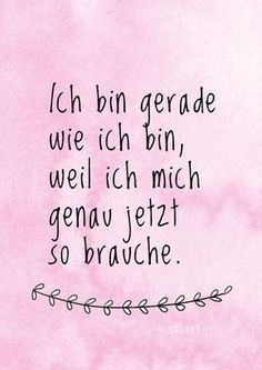 Ich bin gerade wie ich bin, weil ich mich genau jetzt so brauche. quotes You are in the right place about Happiness Quotes about life Here we offer you the most beautiful pictures about the shes Happi Happy Quotes, True Quotes, Words Quotes, Best Quotes, Sayings, Now Quotes, Happiness Quotes, German Quotes, Some Words