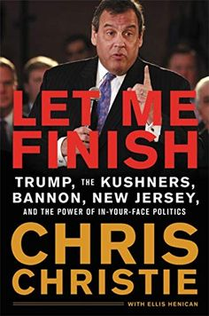 ebf840d3ae Let Me Finish: Trump, the Kushners, Bannon, New Jersey, and the Power of In- Your-Face Politics: Chris Christie: 9780316421799