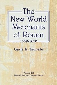 """The New World Merchants of Rouen, 1559–1630"" by Gayle Brunelle — This book is the study of 144 merchants in Rouen who invested in trade or shipping to the Americas in the sixty years before Cardinal Richelieu began to regulate their activities for the benefit of church and state. Rouen, during the time studied in this book, was the largest French seaport and in direct connection and competition with various Dutch and English ports."