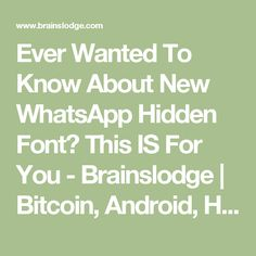 Ever Wanted To Know About New WhatsApp Hidden Font? This IS For You - Brainslodge | Bitcoin, Android, Hacking, Programming, Technology
