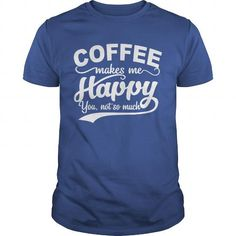 COFFEE MAKES ME HAPPY YOU, NOT SO MUCH T Shirts, Hoodies. Get it here ==► https://www.sunfrog.com/Drinking/COFFEE-MAKES-ME-HAPPY--YOU-NOT-SO-MUCH-116801924-Royal-Blue-Guys.html?41382