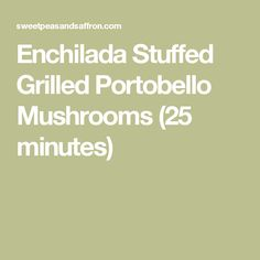 Enchilada Stuffed Grilled Portobello Mushrooms (25 minutes)