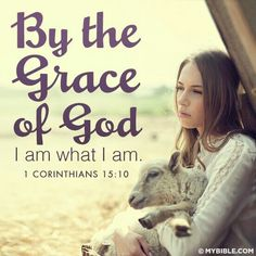 """~1 Corinthians  15:10 NIV """"But by the grace of God I am what I am, and his grace to me was not without effect. No, I worked harder than all of them- yet not I, but the grace of God that was with me."""""""