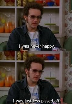 I was never happy