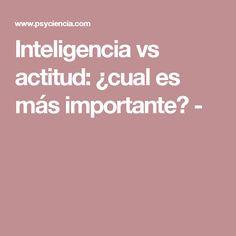 Inteligencia vs actitud: ¿cual es más importante? -