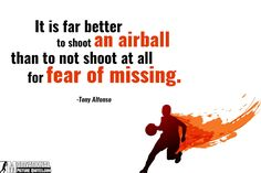 It is far better to shoot an airball than to not shoot at all for fear of missing. — Tony Alfonso  Most players prepare for disaster. A good p