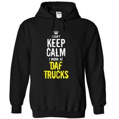Last chance - I Cant keep calm, i work at DAF TRUCKS T Shirt, Hoodie, Sweatshirt
