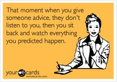 That moment when you give someone advice, they don't listen to you, then you sit back and watch everything you predicted happen.