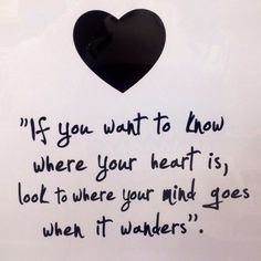 If you want to know where your heart is, look at where your mind goes when it wanders. #heart #mundwanders #inspiration #quotes