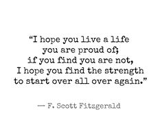 """I hope you live a life   you are proud of;   if you find you are not,   I hope you find the strength  to start over all over again."" / — F. Scott Fitzgerald"