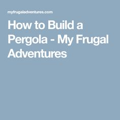 How to Build a Pergola - My Frugal Adventures