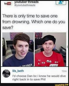 U would save Dan cos he would do dat and if I saved Phil it would be another best friend dead.