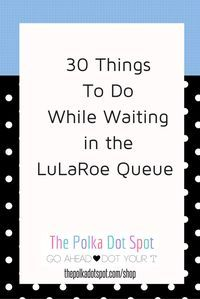 30 Things to Do while Waiting in the LuLaRoe Queue  For more business tips, visit my blog http://thepolkadotspot.com