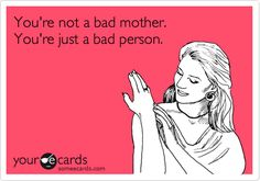 You're not a bad mother. You're just a bad person.