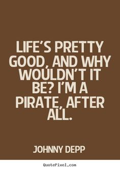 pirate quotes | Quotes about life - Life's pretty good, and why wouldn't it be? i'm a ...