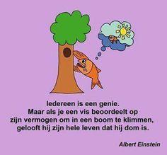 Iedereen is een genie. Maar als je een vis  beoordeelt op zijn vermogen om in een boom  te klimmen, gelooft hij zijn hele leven dat hij dom is. ~ Albert Einstein