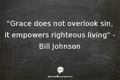 """Grace does not overlook sin, it empowers righteous living""   -Bill Johnson"