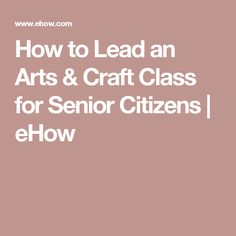 How to Lead an Arts & Craft Class for Senior Citizens   eHow