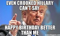 Even crooked Hillary can't say Happy birthday better than me