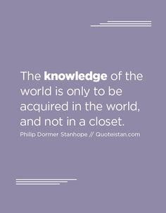 The knowledge of the world is only to be acquired in the world, and not in a closet. Knowledge Quotes, Pretty Words, Quote Of The Day, Best Gifts, Life Quotes, Inspirational Quotes, Thoughts, Motivation, World