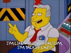 I'm like a rug on Valium. I'm talkin' lazy.