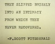They slipped briskly into an intimacy from which they never recovered -f. scott fitzgerald ***** Hand-typed with my vintage Royal typewriter onto an approx. x piece of cream colored acid free cardstock; ****** These hand-typed quotes, F Scott Fitzgerald, Scott Fitzgerald Citations, Zelda Fitzgerald, Literary Love Quotes, Literature Quotes, Inspirational Quotes About Love, Quotes About Art, Beautiful Love Quotes, Best Love Quotes