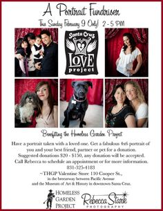 Santa Cruz, CA A Portrait Fundraiser benefitting the Homeless Garden Project. Have a portrait taken with a loved one. Get a fabulous portrait of you and your best friend, partner or pet for a donation.  The… Click flyer for more >>