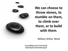 We can choose to throw stones or to build with them...