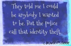 And Identity Theft is a felony!  Dang it!