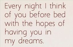 Every night I think of you before bed with the hopes of having you in my dreams