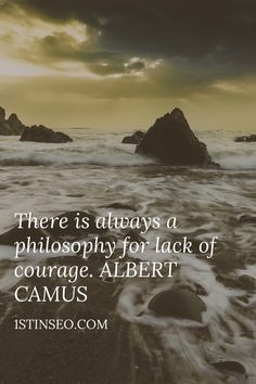 There is always a philosophy for lack of courage.ALBERT CAMUS