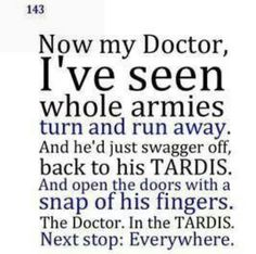 Now my Doctor, I've seen whole armies turn and run away. And he'd just swagger off, back to his TARDIS, and open the doors with a snap of his fingers. The Doctor. In the TARDIS. Silence In The Library, Doctor Who Quotes, 11th Doctor, Don't Blink, Time Lords, Geek Out, Dr Who, Superwholock, Mad Men