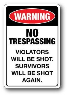 "Aluminum Sign 18x12: WARNING! NOT TRESPASSING. VIOLATORS WILL BE SHOT. SURVIVORS WILL BE SHOT AGAIN. by McGrafik. $17.95. High quality sign on .040"" sturdy aluminum substrate with enamel white coating and rounded corners. The graphic is made with 3M high-performance vinyl. No mounting holes lets you mount it the way you need. 8-year warranty when purchased from McGrafik Store.. Save 51%!"