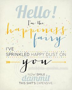 """Funny inspirational quote, funny quote, happiness quote... """"Hello, I'm the happiness fairy, I've sprinkled happy dust on you, now smile dammit, this shit's expensive.""""   PRINTABLE Art Printable Quote INSTANT by dimensionsofwonder, $7.99"""