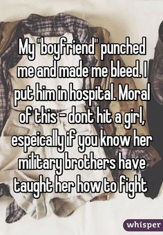 "My ""boyfriend"" punched me and made me bleed. I put him in hospital. Moral of this - dont hit a girl, espeically if you know her military brothers have taught her how to fight"
