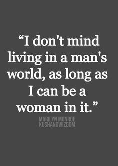 I don't mind living in a man's world, as long as I can be a woman in it - Marilyn Monroe