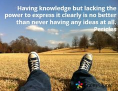 Having knowledge but lacking the power to express it clearly is no better than never having any ideas at all. Pericles