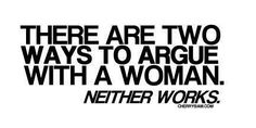 There are two ways of arguing with a woman, neither works.