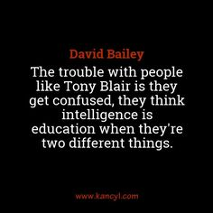 """""""The trouble with people like Tony Blair is they get confused, they think intelligence is education when they're two different things."""", David Bailey"""