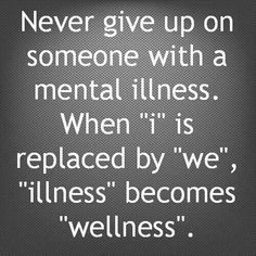 Never give up on someone with mental illness. When I is replaced by We, illness becomes wellness. End stigma.