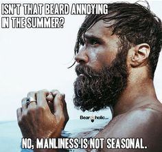 Isn't That Beard Annoying In The Summer? No, Manliness Is Not Seasonal. From Beardoholic.com