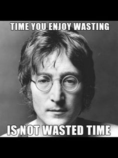so.. as long as you enjoy, you are not wasting anything.