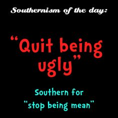 """""""Quit Being Ugly"""" - Southern for """"Stop Being Mean"""" Southern Words, Southern Phrases, Southern Humor, Southern Pride, Southern Comfort, Southern Charm, Southern Belle, Southern Quotes, Simply Southern"""