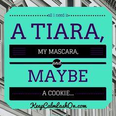 All I need is a tiara, mascara, and a cookie!  #keepcalmlashon #lashboss #lashgirlmarketing  http://KeepCalmLashOn.com