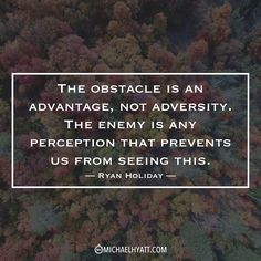 """""""The obstacle is an advantage, not adversity. The enemy is any perception that prevents us from seeing this."""" -Ryan Holiday https://michaelhyatt.com/shareable-images"""