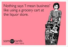 Nothing says 'I mean business' like using a grocery cart at the liquor store.  Time to stock up for Holiday Gatherings!