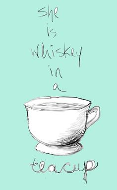 "Quote: ""She is whiskey in a teacup."" ~ the person that said this was referring to an Irish girl, guaranteed."