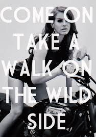Come On...Take a Walk on the Wild Side. ~Lou Reed ♥ rip