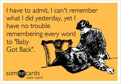 "I have to admit, I can't remember what I did yesterday, yet I have no trouble remembering every word to ""Baby Got Back"". 